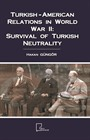 Turkish-American Relations in World War II: Survival of Turkish Neutrality